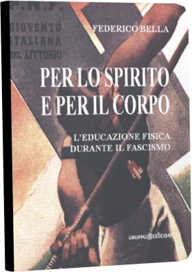 """Federico Bella """"Per lo spirito e per il corpo"""" - l'educazione fisica durante il fascismo."""