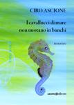 """Ciro Ascione """"I cavallucci di mare non nuotano in banchi"""""""